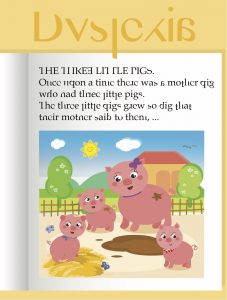 How a person with Dyslexia would may see the pages in the book The Three Little Pigs